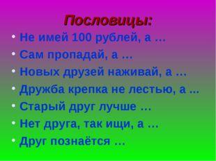 Пословицы: Не имей 100 рублей, а … Сам пропадай, а … Новых друзей наживай, а