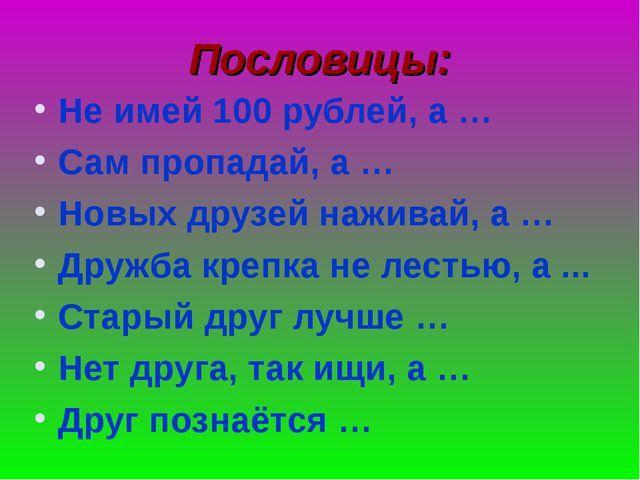 Пословицы: Не имей 100 рублей, а … Сам пропадай, а … Новых друзей наживай, а...