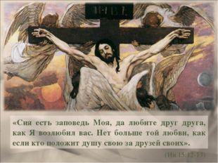 «Сия есть заповедь Моя, да любите друг друга, как Я возлюбил вас. Нет больше