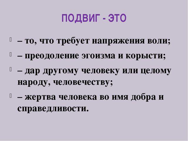 ПОДВИГ - ЭТО – то, что требует напряжения воли; – преодоление эгоизма и корыс...