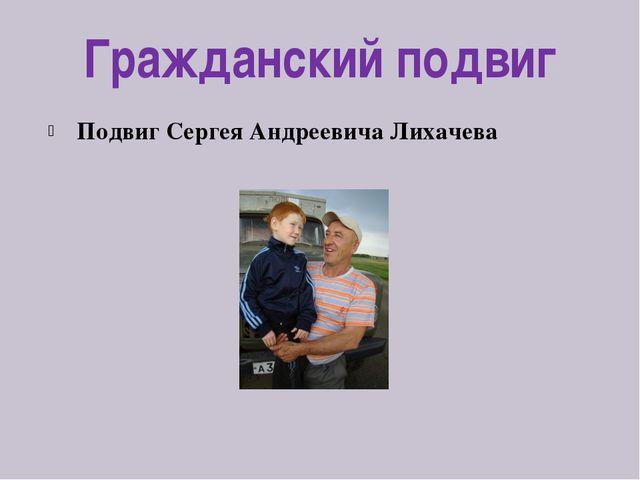 Гражданский подвиг Подвиг Сергея Андреевича Лихачева