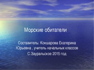 Морские обитатели Составитель: Кокшарова Екатерина Юрьевна , учитель начальны