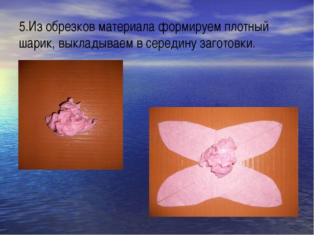 5.Из обрезков материала формируем плотный шарик, выкладываем в середину загот...