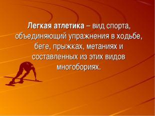 Легкая атлетика – вид спорта, объединяющий упражнения в ходьбе, беге, прыжка
