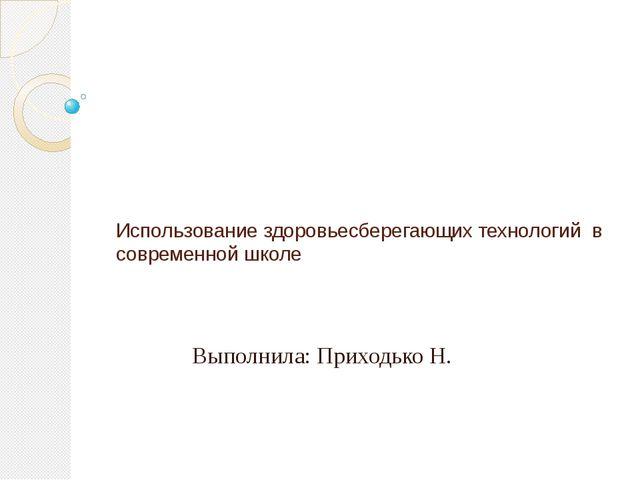 Использование здоровьесберегающих технологий в современной школе Выполнила:...
