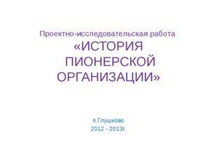 Проектно-исследовательская работа «ИСТОРИЯ ПИОНЕРСКОЙ ОРГАНИЗАЦИИ» п.Глушково
