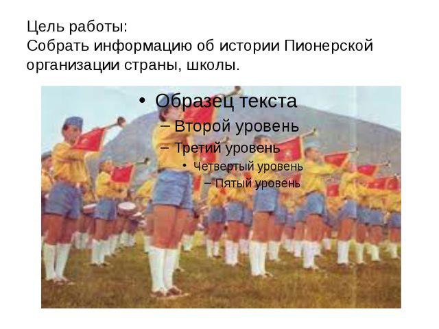 Цель работы: Собрать информацию об истории Пионерской организации страны, шко...