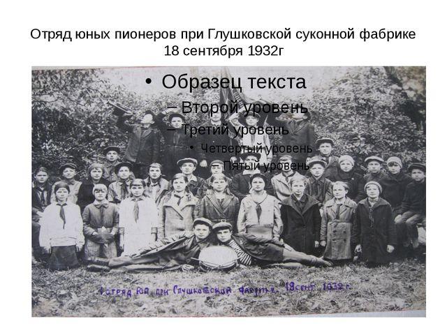 Отряд юных пионеров при Глушковской суконной фабрике 18 сентября 1932г