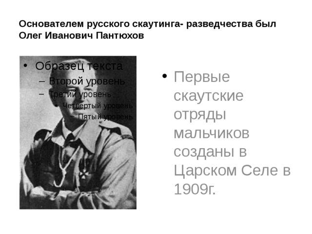 Основателем русского скаутинга- разведчества был Олег Иванович Пантюхов Первы...