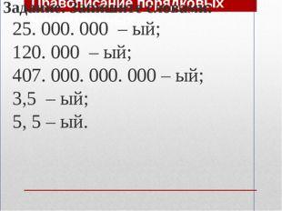 Правописание порядковых числительных Задание. Запишите словами: 25. 000. 000