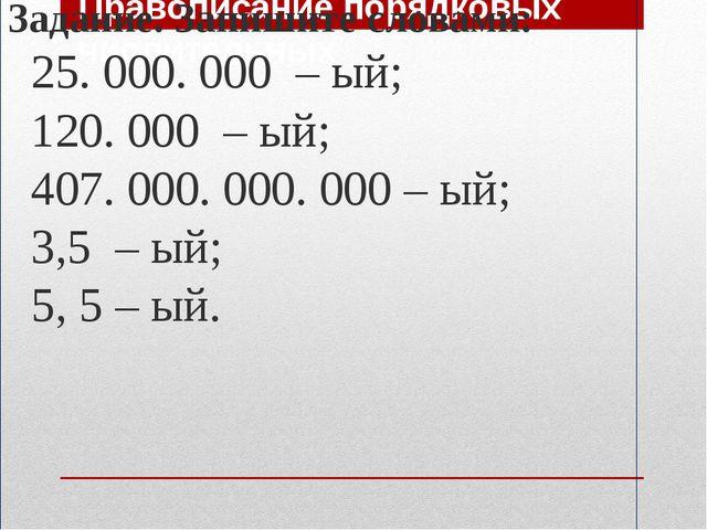 Правописание порядковых числительных Задание. Запишите словами: 25. 000. 000...