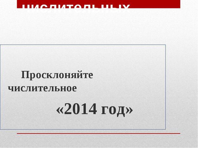 Склонение порядковых числительных Просклоняйте числительное «2014 год»