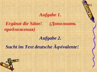 Aufgabe 1. Ergänzt die Sätze! (Дополнить предложения) Aufgabe 2. Sucht im Tex
