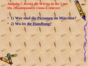 Aufgabe 7. Kreist die Wőrter in der Liste ein. (Подчеркните слова в списке) 1