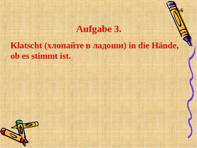 Aufgabe 3. Klatscht (хлопайте в ладоши) in die Hände, ob es stimmt ist. №6