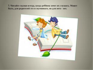 7. Читайте сказки всегда, когда ребёнок хочет их слушать. Может быть, для род