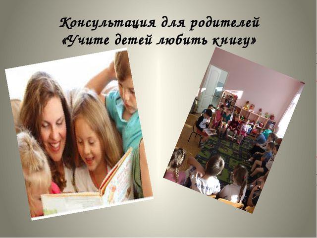 Консультация для родителей «Учите детей любить книгу»