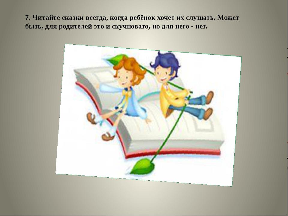 7. Читайте сказки всегда, когда ребёнок хочет их слушать. Может быть, для род...