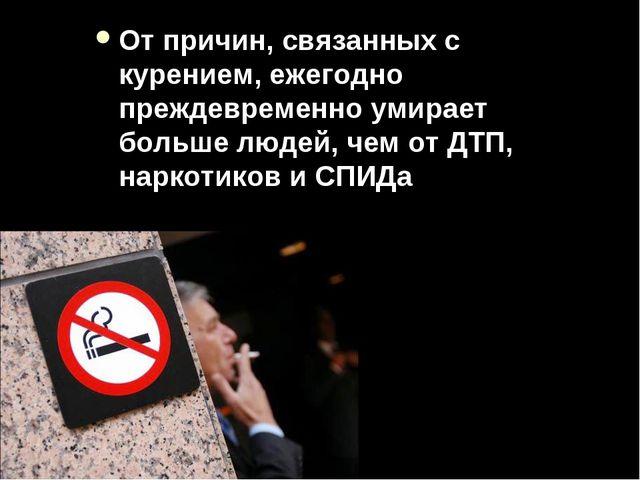 От причин, связанных с курением, ежегодно преждевременно умирает больше людей...