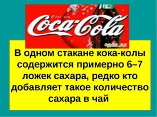 В одном стакане кока-колы содержится примерно 6–7 ложек сахара, редко кто доб