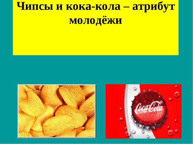 Чипсы и кока-кола–атрибут молодёжи
