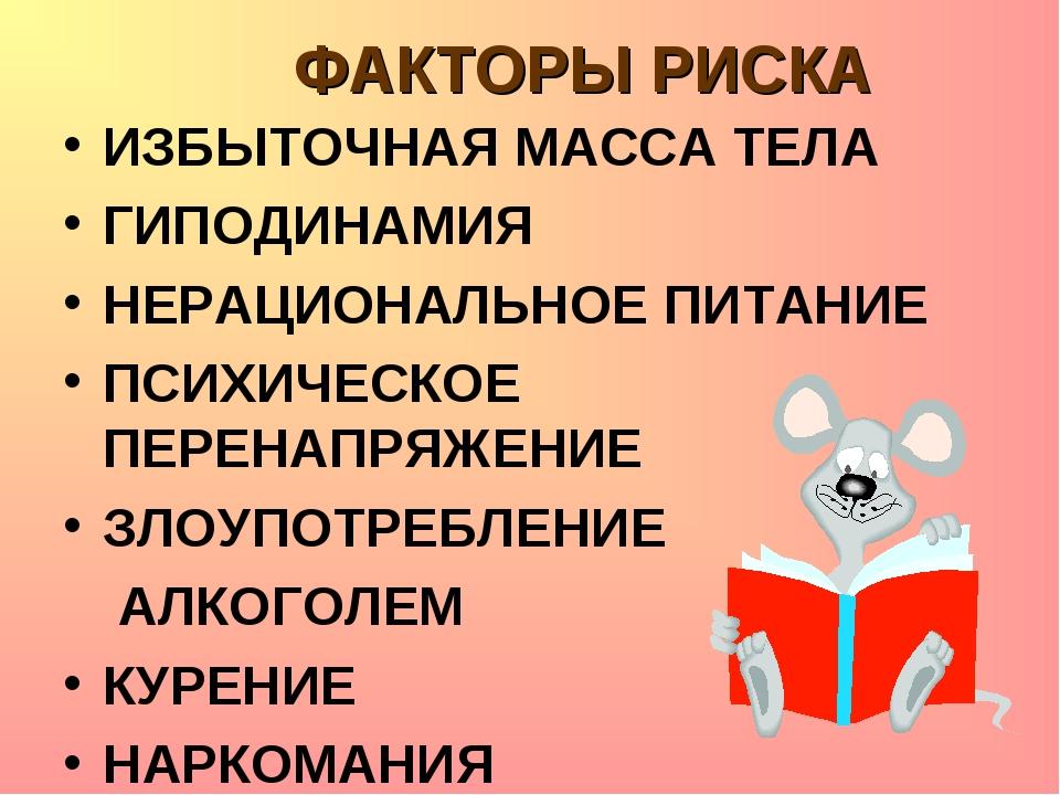 ФАКТОРЫ РИСКА ИЗБЫТОЧНАЯ МАССА ТЕЛА ГИПОДИНАМИЯ НЕРАЦИОНАЛЬНОЕ ПИТАНИЕ ПСИХИЧ...