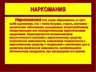 НАРКОМАНИЯ Наркомания (это слово образовалось от греч. narkē оцепенение, сон