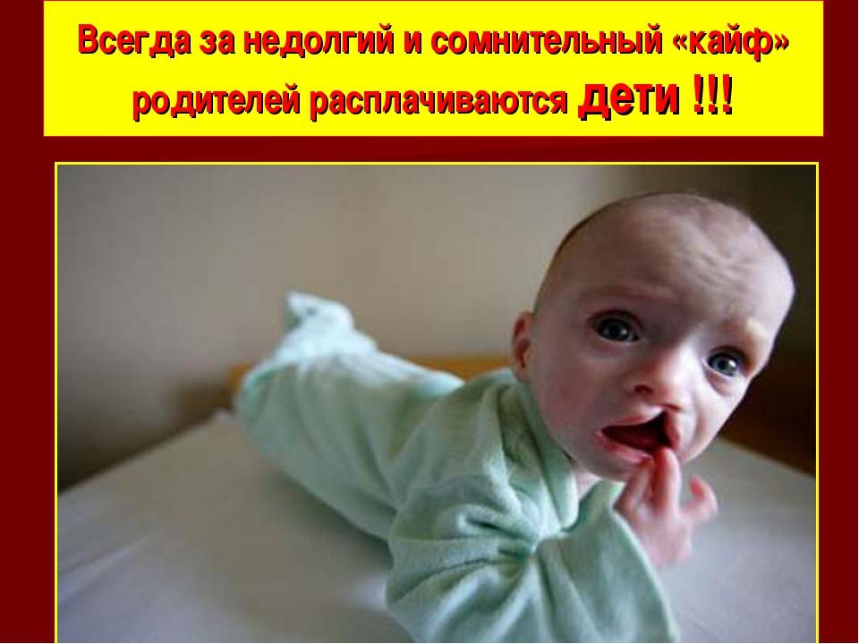 Всегда за недолгий и сомнительный «кайф» родителей расплачиваются дети !!!
