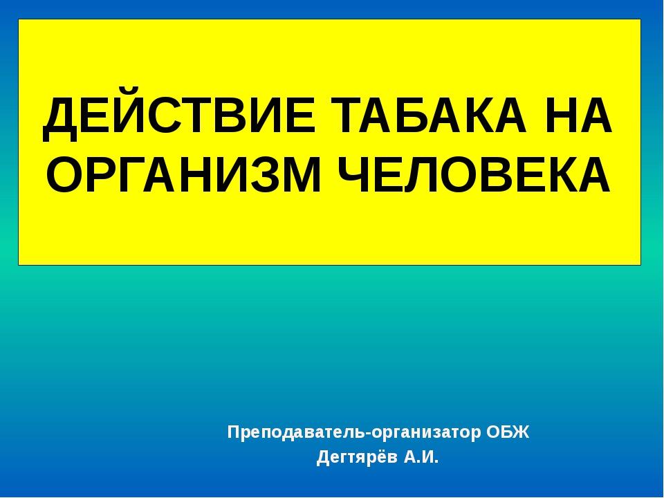 ДЕЙСТВИЕ ТАБАКА НА ОРГАНИЗМ ЧЕЛОВЕКА Преподаватель-организатор ОБЖ Дегтярёв А...