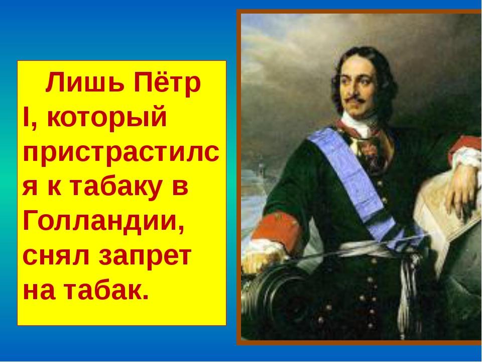 Лишь Пётр I, который пристрастился к табаку в Голландии, снял запрет на табак.