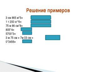 Решение примеров 3 км 865 м*5= 1 т 200 кг*6= 75 м 86 см*8= 805*4= 5700*3= 3 м