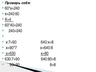 Проверь себя: 60*х=240 х=240:60 Х=4 60*40=240 240=240 x:7=90 640:x=8 x=90*7 x
