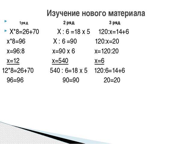 Изучение нового материала 1ряд 2 ряд 3 ряд Х*8=26+70 Х : 6 =18 х 5 120:х=14+6...