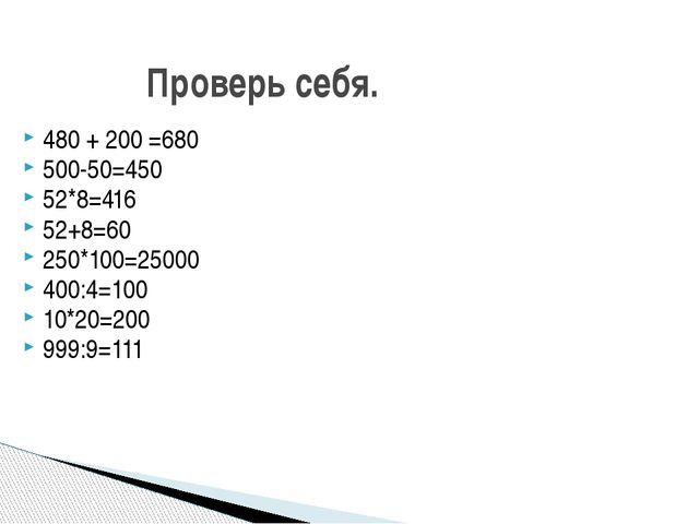 Проверь себя. 480 + 200 =680 500-50=450 52*8=416 52+8=60 250*100=25000 400:4=...