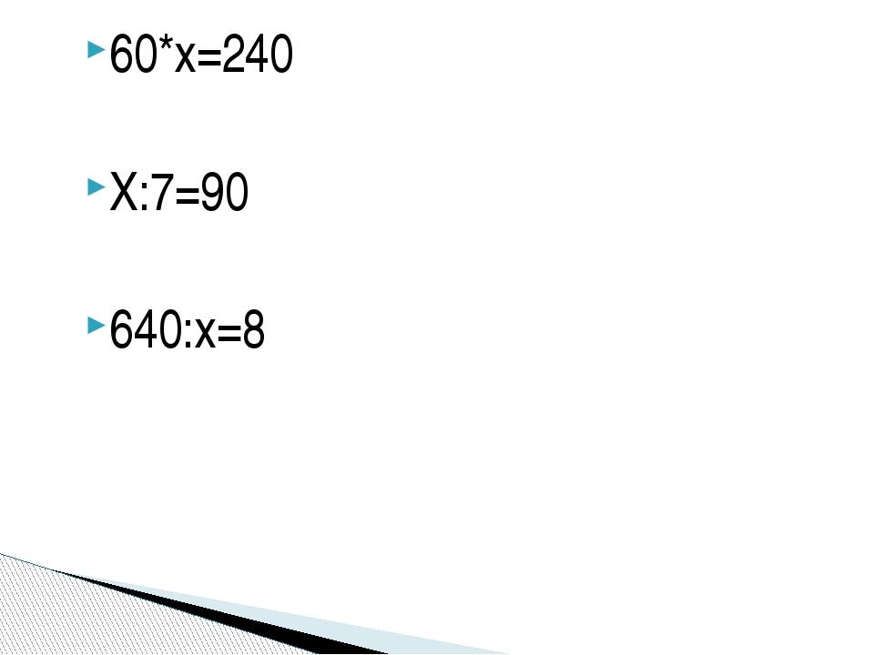 60*х=240 Х:7=90 640:х=8