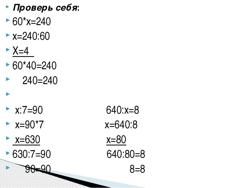 Проверь себя: 60*х=240 х=240:60 Х=4 60*40=240 240=240 x:7=90 640:x=8 x=90*7 x...