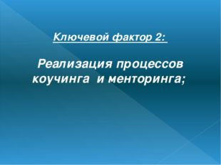 Ключевой фактор 2: Реализация процессов коучинга и менторинга;