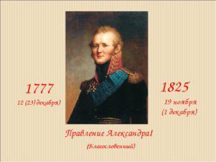 Правление АлександраI 1777 1825 12 (23) декабря) 19 ноября (1 декабря) (Благо