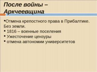 После войны – Аркчеевщина Отмена крепостного права в Прибалтике. Без земли.