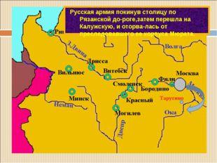 Русская армия покинув столицу по Рязанской до-роге,затем перешла на Калужскую