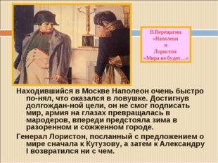 Находившийся в Москве Наполеон очень быстро по-нял, что оказался в ловушке. Д