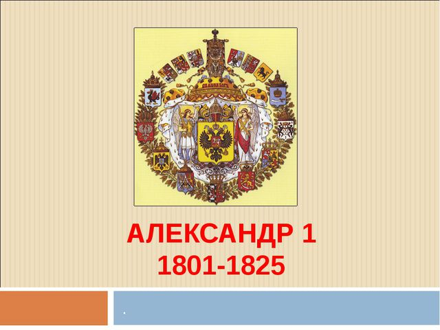 АЛЕКСАНДР 1 1801-1825 .