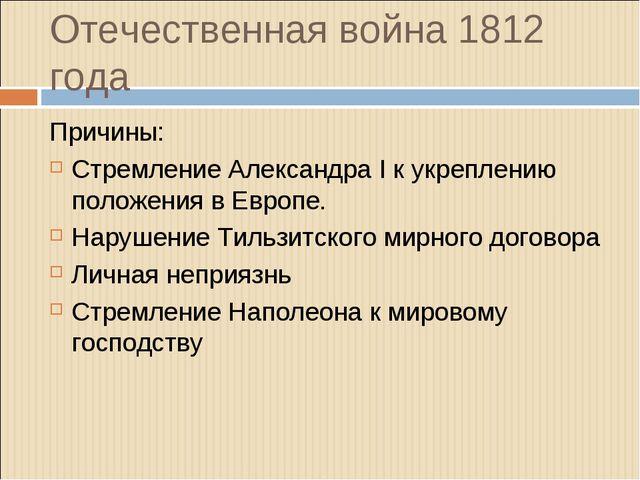 Отечественная война 1812 года Причины: Стремление Александра I к укреплению п...