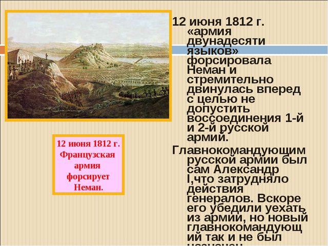 12 июня 1812 г. «армия двунадесяти языков» форсировала Неман и стремительно д...