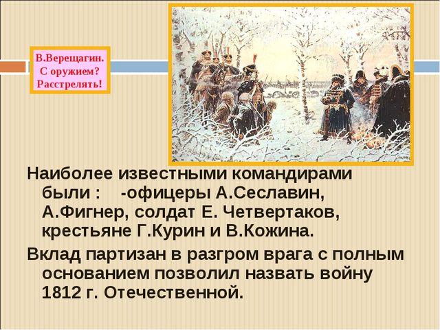 Наиболее известными командирами были : -офицеры А.Сеславин, А.Фигнер, солдат...
