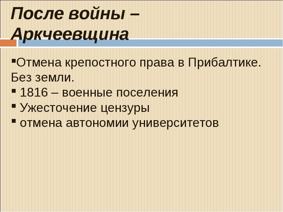 После войны – Аркчеевщина Отмена крепостного права в Прибалтике. Без земли....