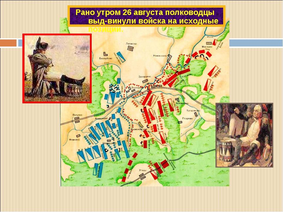 Рано утром 26 августа полководцы выд-винули войска на исходные позиции.