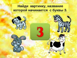 Найди картинку, название которой начинается с буквы З. http://musafirova.ucoz