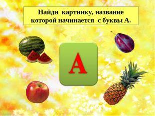 Найди картинку, название которой начинается с буквы А. http://musafirova.ucoz