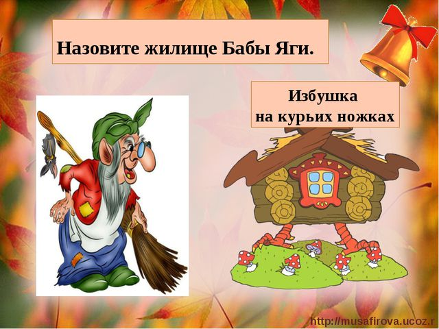 Назовите жилище Бабы Яги. Избушка на курьих ножках http://musafirova.ucoz.ru